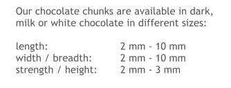Our chocolate chunks are available in dark, milk or white chocolate in different sizes:  length:			2 mm - 10 mm width / breadth:		2 mm - 10 mm strength / height: 	2 mm - 3 mm